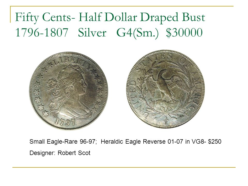 Fifty Cents- Half Dollar Draped Bust 1796-1807 Silver G4(Sm.) $30000 Small Eagle-Rare 96-97; Heraldic Eagle Reverse 01-07 in VG8- $250 Designer: Robert Scot