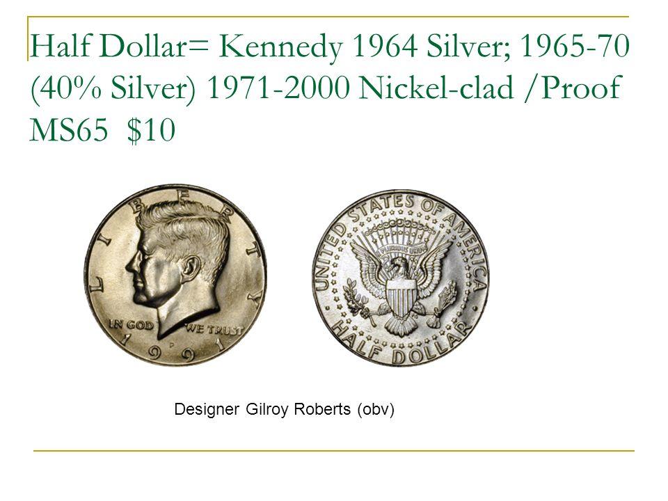 Half Dollar= Kennedy 1964 Silver; 1965-70 (40% Silver) 1971-2000 Nickel-clad /Proof MS65 $10 Designer Gilroy Roberts (obv)