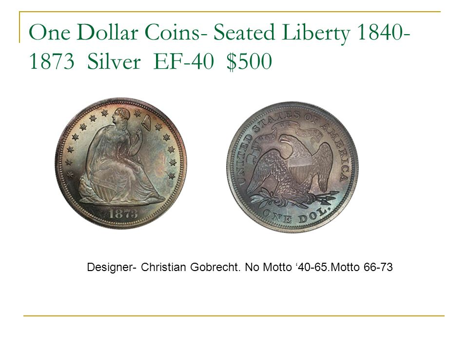 One Dollar Coins- Seated Liberty 1840- 1873 Silver EF-40 $500 Designer- Christian Gobrecht.