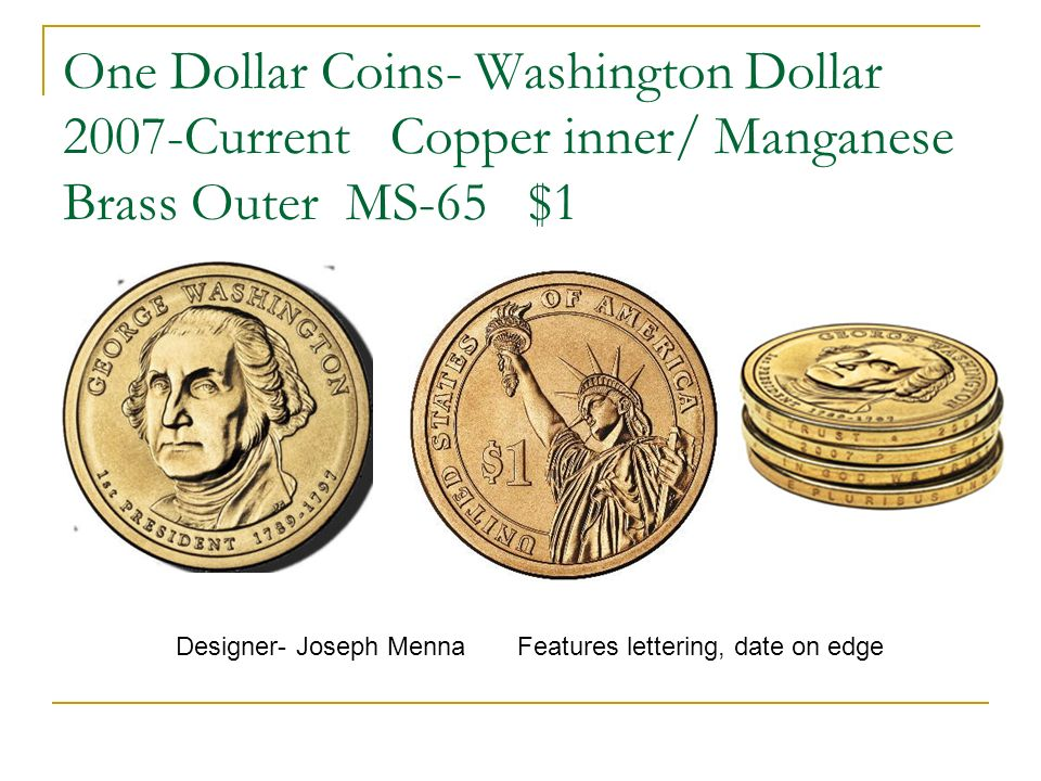 One Dollar Coins- Washington Dollar 2007-Current Copper inner/ Manganese Brass Outer MS-65 $1 Designer- Joseph Menna Features lettering, date on edge