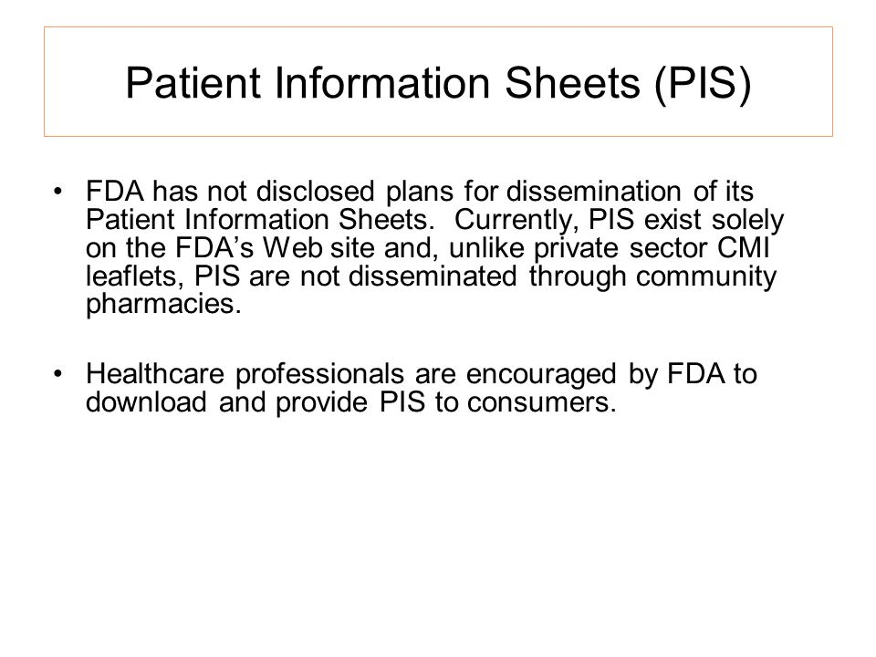Patient Information Sheets (PIS) FDA has not disclosed plans for dissemination of its Patient Information Sheets.
