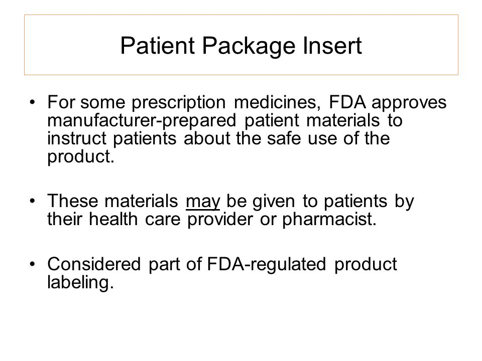Patient Package Insert For some prescription medicines, FDA approves manufacturer-prepared patient materials to instruct patients about the safe use o