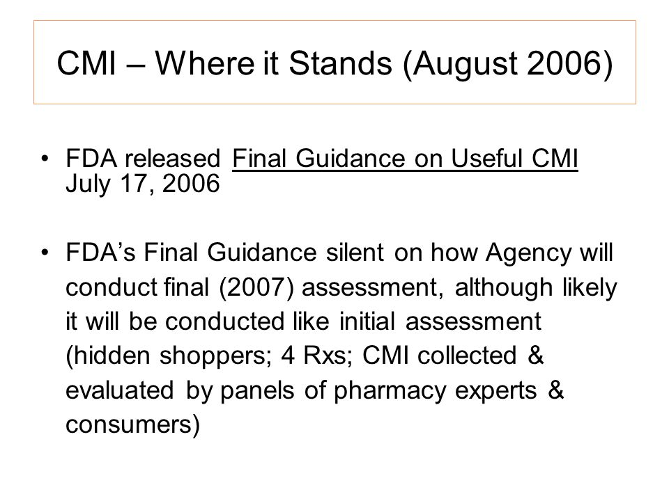 CMI – Where it Stands (August 2006) FDA released Final Guidance on Useful CMI July 17, 2006 FDAs Final Guidance silent on how Agency will conduct final (2007) assessment, although likely it will be conducted like initial assessment (hidden shoppers; 4 Rxs; CMI collected & evaluated by panels of pharmacy experts & consumers)