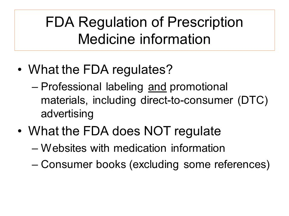 FDA Regulation of Prescription Medicine information What the FDA regulates? –Professional labeling and promotional materials, including direct-to-cons