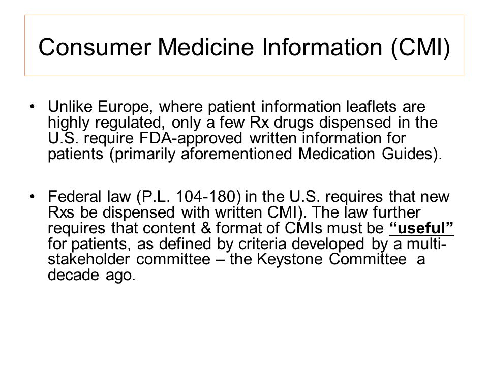 Consumer Medicine Information (CMI) Unlike Europe, where patient information leaflets are highly regulated, only a few Rx drugs dispensed in the U.S.