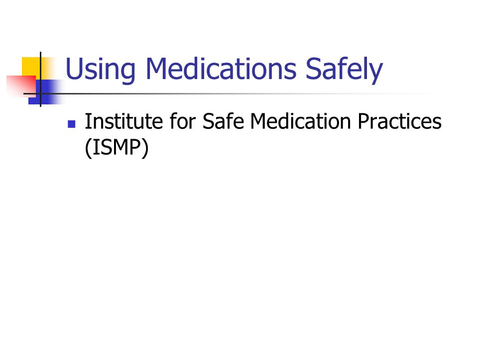 Using Medications Safely Institute for Safe Medication Practices (ISMP)