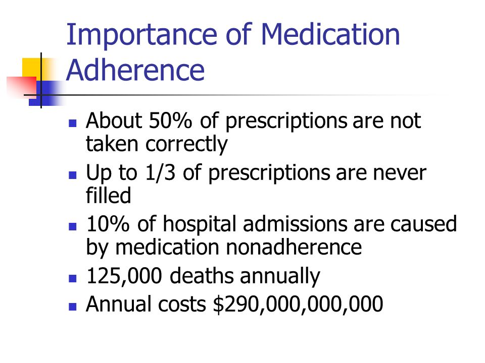 Importance of Medication Adherence About 50% of prescriptions are not taken correctly Up to 1/3 of prescriptions are never filled 10% of hospital admissions are caused by medication nonadherence 125,000 deaths annually Annual costs $290,000,000,000