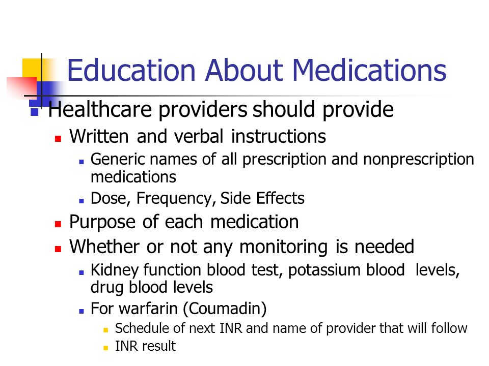 Education About Medications Healthcare providers should provide Written and verbal instructions Generic names of all prescription and nonprescription medications Dose, Frequency, Side Effects Purpose of each medication Whether or not any monitoring is needed Kidney function blood test, potassium blood levels, drug blood levels For warfarin (Coumadin) Schedule of next INR and name of provider that will follow INR result