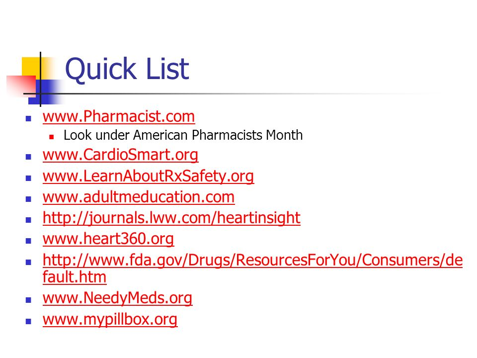 Quick List www.Pharmacist.com Look under American Pharmacists Month www.CardioSmart.org www.LearnAboutRxSafety.org www.adultmeducation.com http://journals.lww.com/heartinsight www.heart360.org http://www.fda.gov/Drugs/ResourcesForYou/Consumers/de fault.htm http://www.fda.gov/Drugs/ResourcesForYou/Consumers/de fault.htm www.NeedyMeds.org www.mypillbox.org