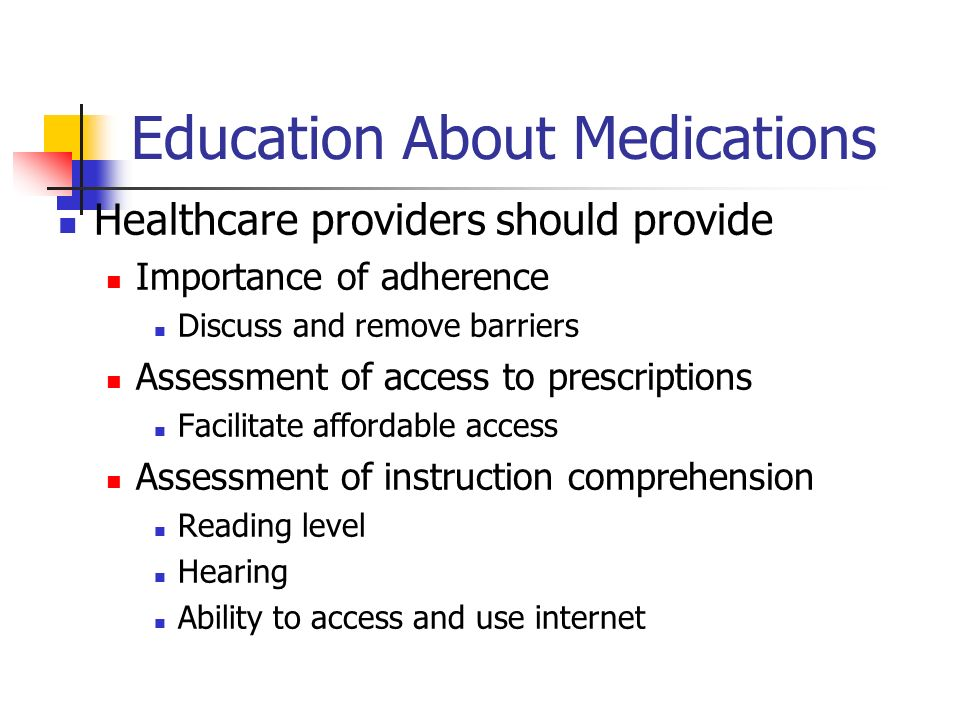 Education About Medications Healthcare providers should provide Importance of adherence Discuss and remove barriers Assessment of access to prescriptions Facilitate affordable access Assessment of instruction comprehension Reading level Hearing Ability to access and use internet