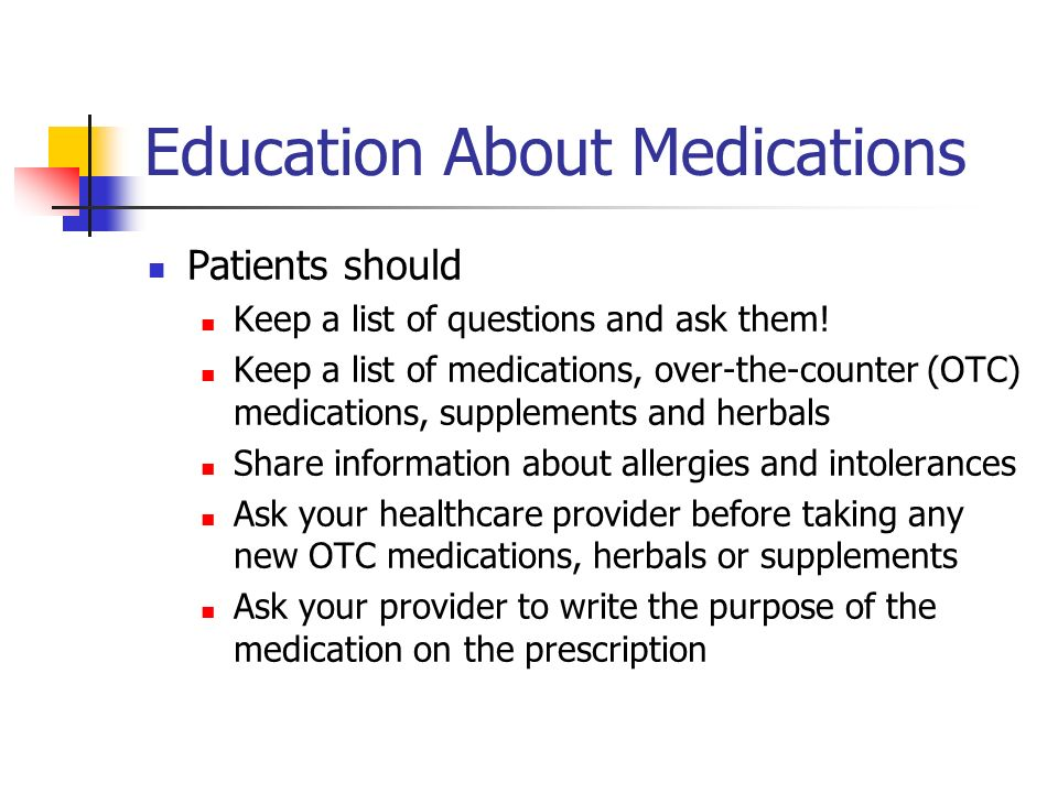 Education About Medications Patients should Keep a list of questions and ask them.