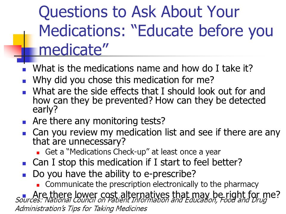 Questions to Ask About Your Medications: Educate before you medicate What is the medications name and how do I take it.