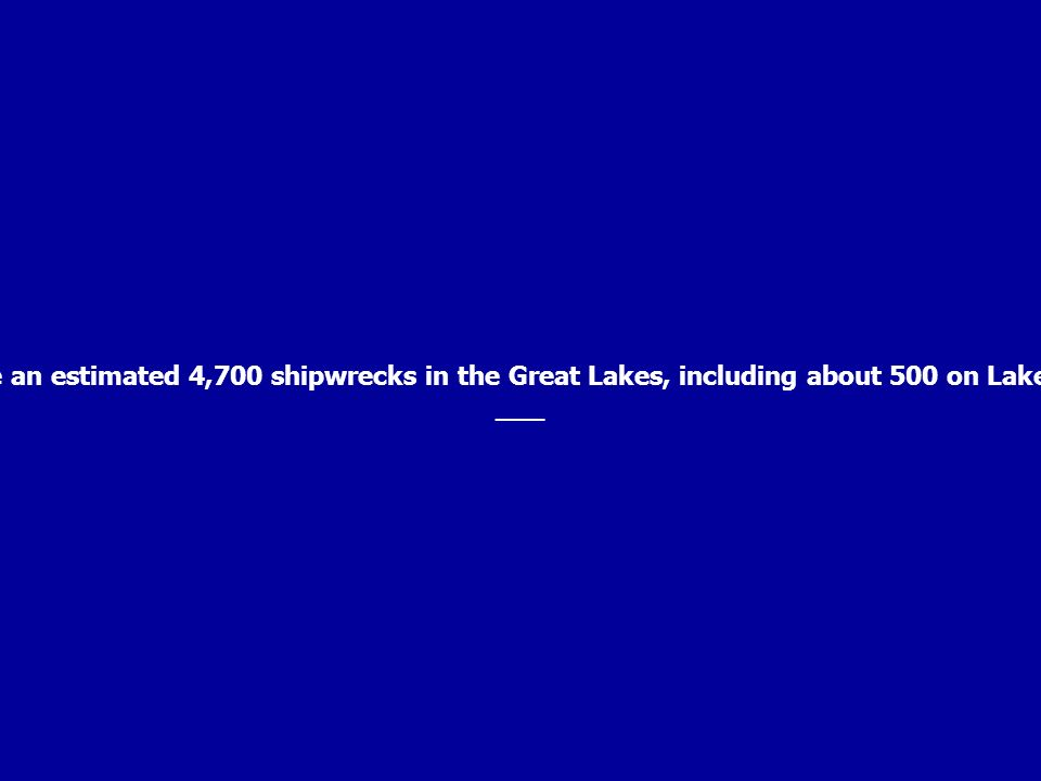 There are an estimated 4,700 shipwrecks in the Great Lakes, including about 500 on Lake Ontario. ___