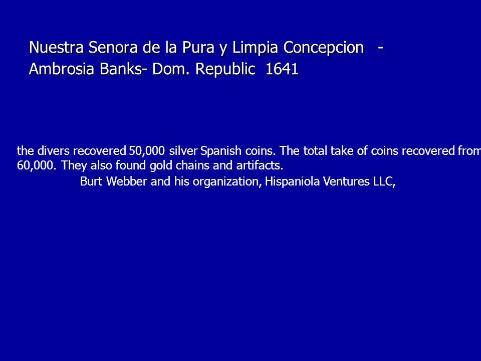 Nuestra Senora de la Pura y Limpia Concepcion - Ambrosia Banks- Dom. Republic 1641 the divers recovered 50,000 silver Spanish coins. The total take of
