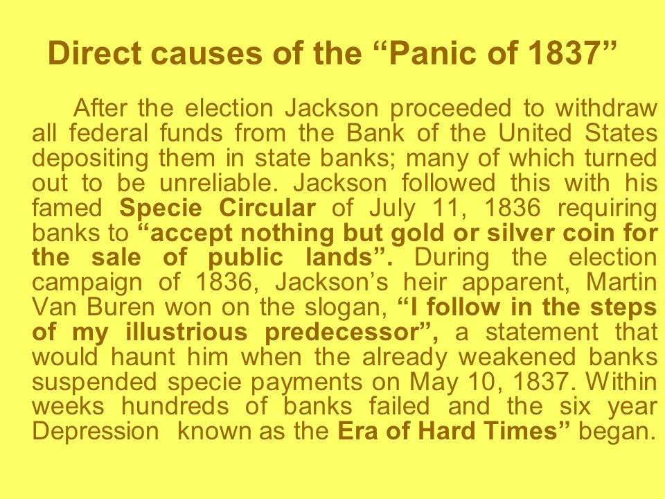 Direct causes of the Panic of 1837 After the election Jackson proceeded to withdraw all federal funds from the Bank of the United States depositing them in state banks; many of which turned out to be unreliable.