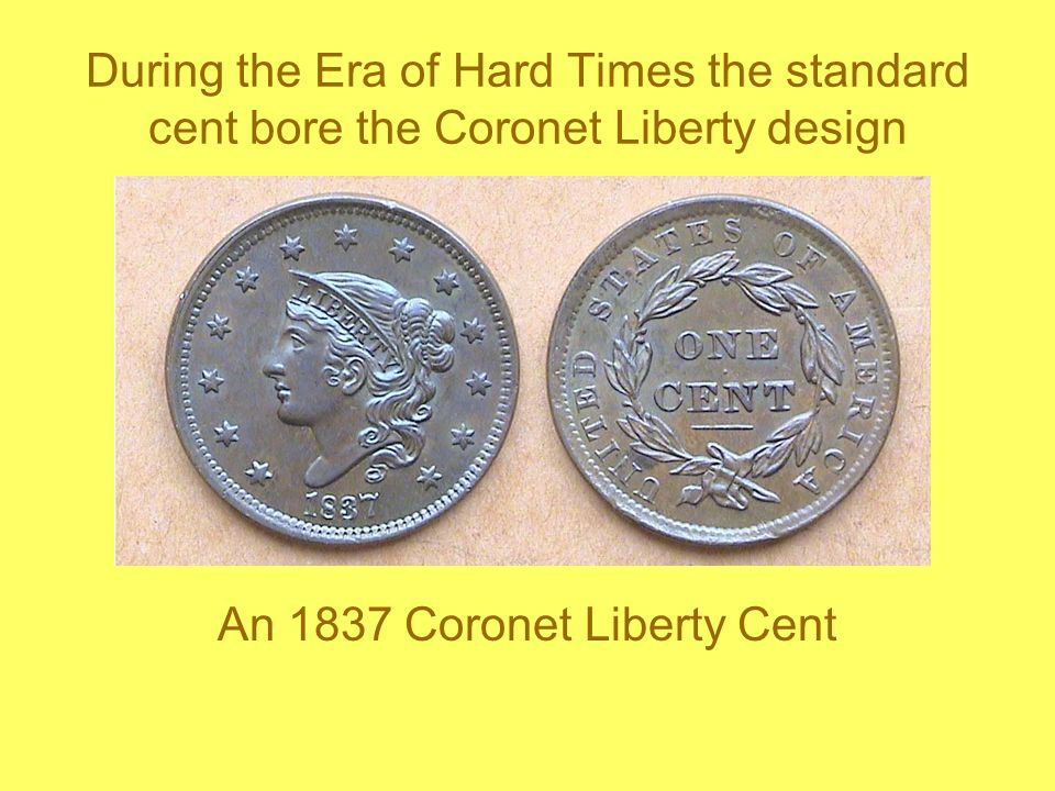 During the Era of Hard Times the standard cent bore the Coronet Liberty design An 1837 Coronet Liberty Cent