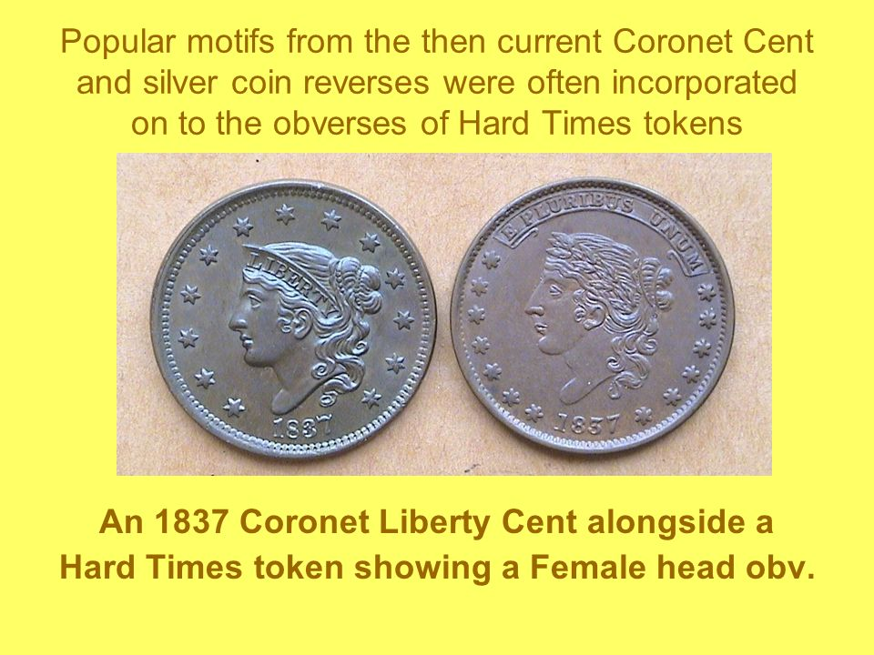 Popular motifs from the then current Coronet Cent and silver coin reverses were often incorporated on to the obverses of Hard Times tokens An 1837 Coronet Liberty Cent alongside a Hard Times token showing a Female head obv.