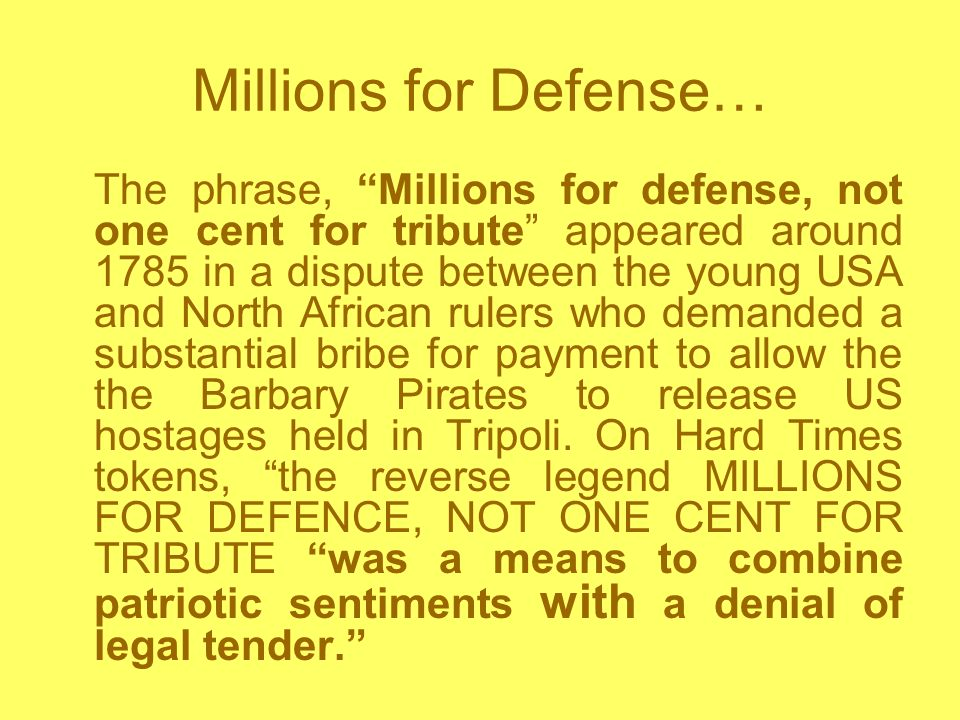 Millions for Defense… The phrase, Millions for defense, not one cent for tribute appeared around 1785 in a dispute between the young USA and North African rulers who demanded a substantial bribe for payment to allow the the Barbary Pirates to release US hostages held in Tripoli.