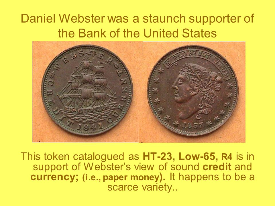 Daniel Webster was a staunch supporter of the Bank of the United States This token catalogued as HT-23, Low-65, R4 is in support of Websters view of sound credit and currency; (i.e., paper money ).