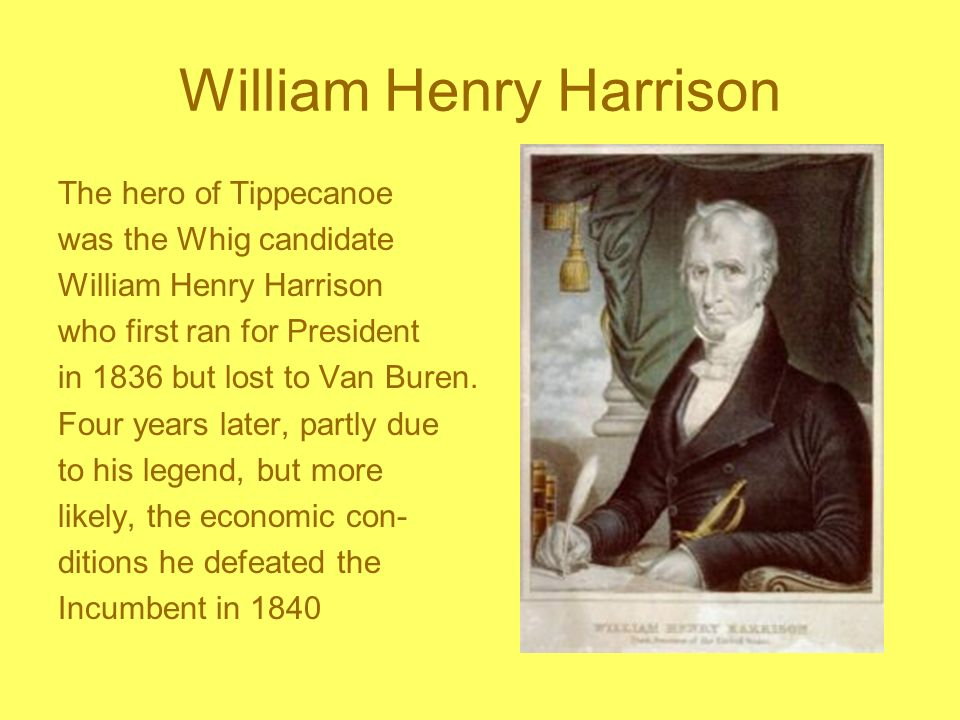 William Henry Harrison The hero of Tippecanoe was the Whig candidate William Henry Harrison who first ran for President in 1836 but lost to Van Buren.