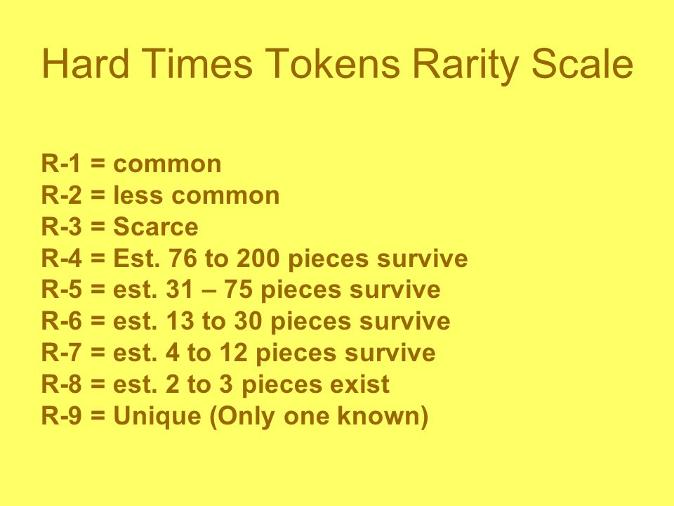 Hard Times Tokens Rarity Scale R-1 = common R-2 = less common R-3 = Scarce R-4 = Est.