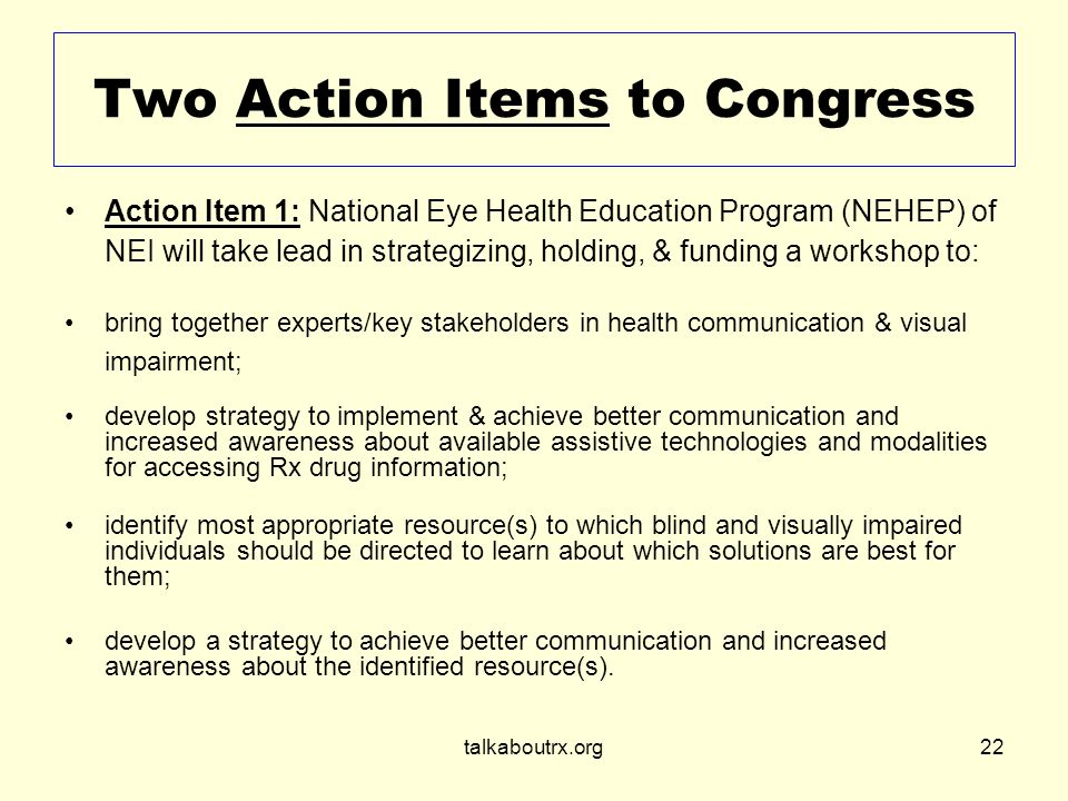 talkaboutrx.org22 Two Action Items to Congress Action Item 1: National Eye Health Education Program (NEHEP) of NEI will take lead in strategizing, holding, & funding a workshop to: bring together experts/key stakeholders in health communication & visual impairment; develop strategy to implement & achieve better communication and increased awareness about available assistive technologies and modalities for accessing Rx drug information; identify most appropriate resource(s) to which blind and visually impaired individuals should be directed to learn about which solutions are best for them; develop a strategy to achieve better communication and increased awareness about the identified resource(s).