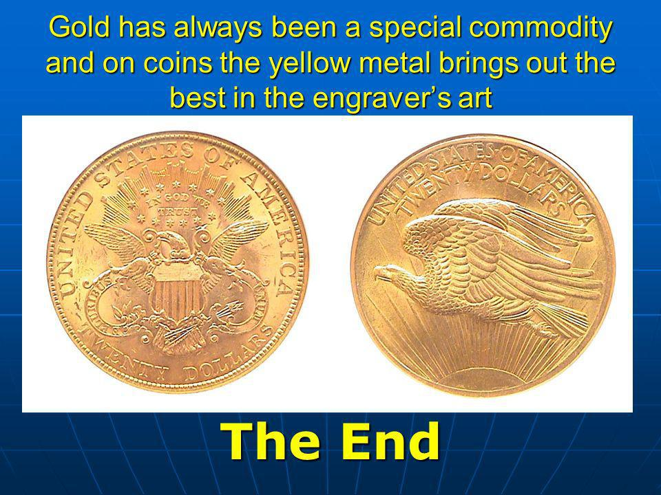 Gold has always been a special commodity and on coins the yellow metal brings out the best in the engravers art The End