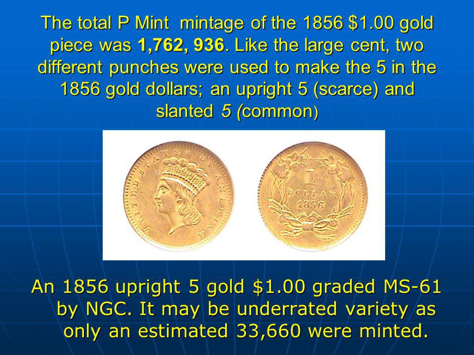 The total P Mint mintage of the 1856 $1.00 gold piece was 1,762, 936.