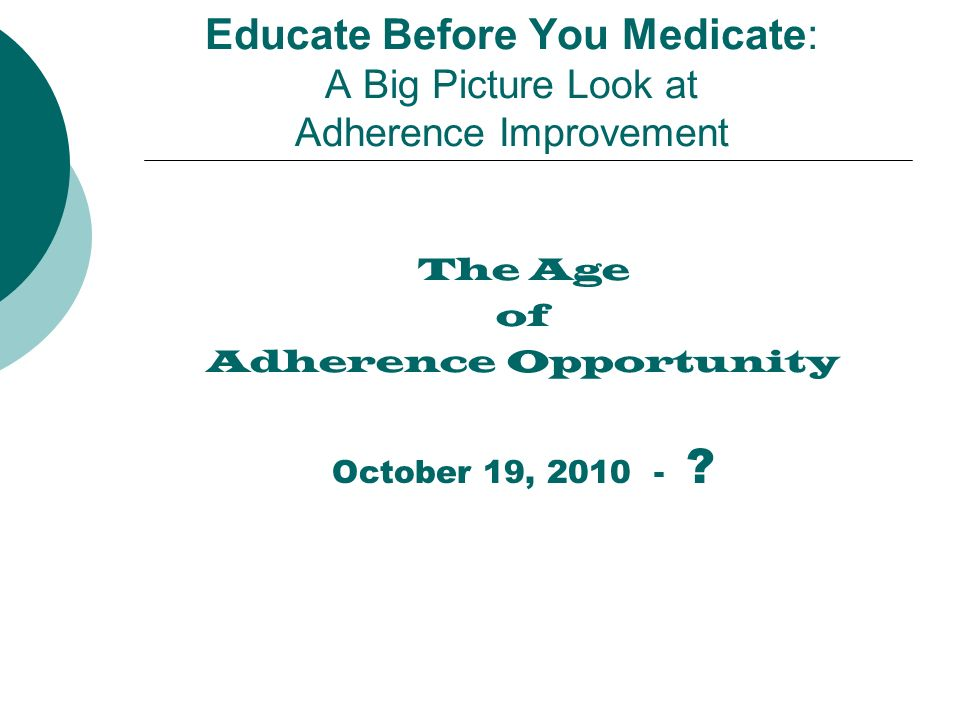 Educate Before You Medicate: A Big Picture Look at Adherence Improvement The Age of Adherence Opportunity October 19,