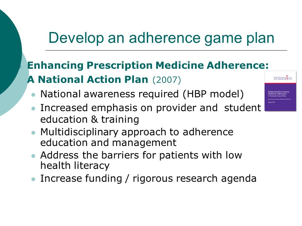 Develop an adherence game plan Enhancing Prescription Medicine Adherence: A National Action Plan Create the means to share information about best practices in adherence education and management Remove roadblocks for adherence assistance programs