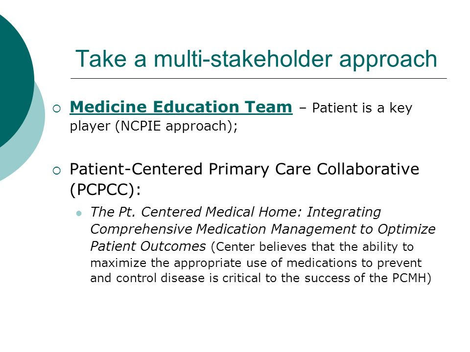 Take a multi-stakeholder approach Medicine Education Team – Patient is a key player (NCPIE approach); Patient-Centered Primary Care Collaborative (PCPCC): The Pt.