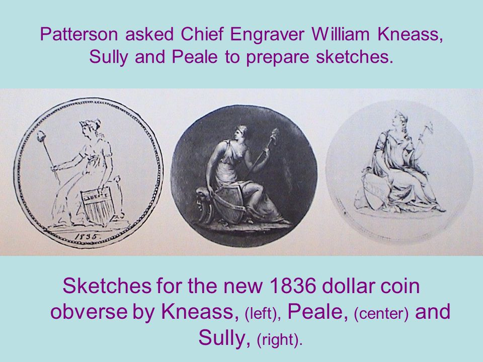 Patterson asked Chief Engraver William Kneass, Sully and Peale to prepare sketches.