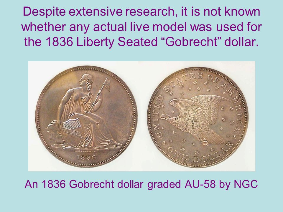 Despite extensive research, it is not known whether any actual live model was used for the 1836 Liberty Seated Gobrecht dollar.