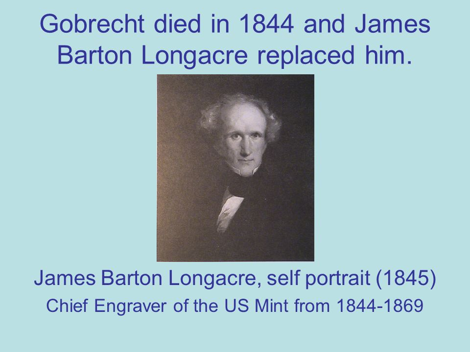 Gobrecht died in 1844 and James Barton Longacre replaced him.