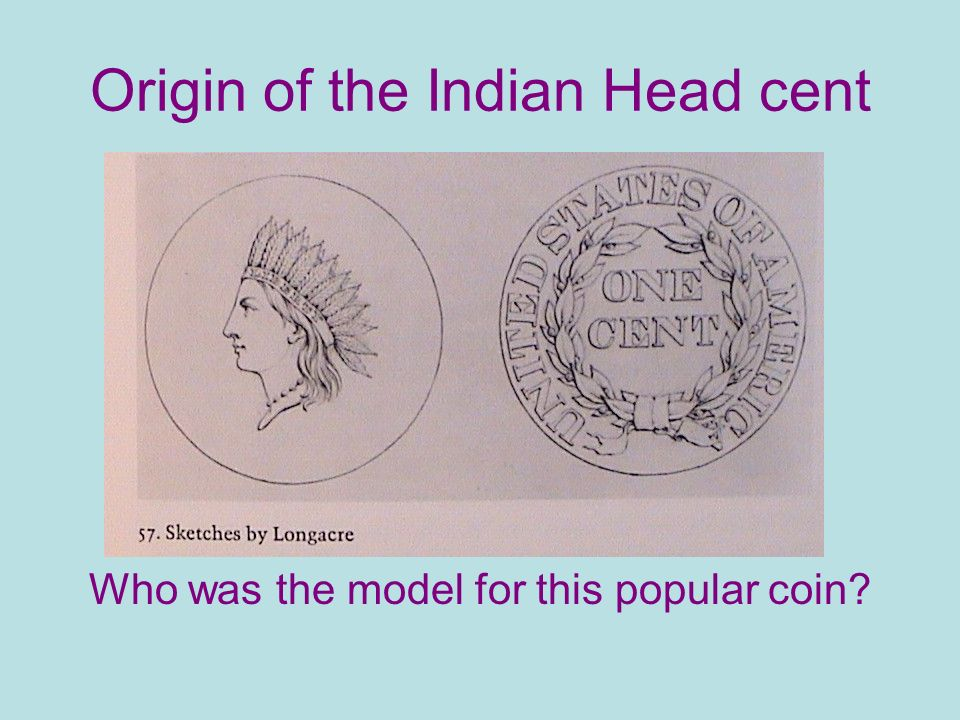 Origin of the Indian Head cent Who was the model for this popular coin?