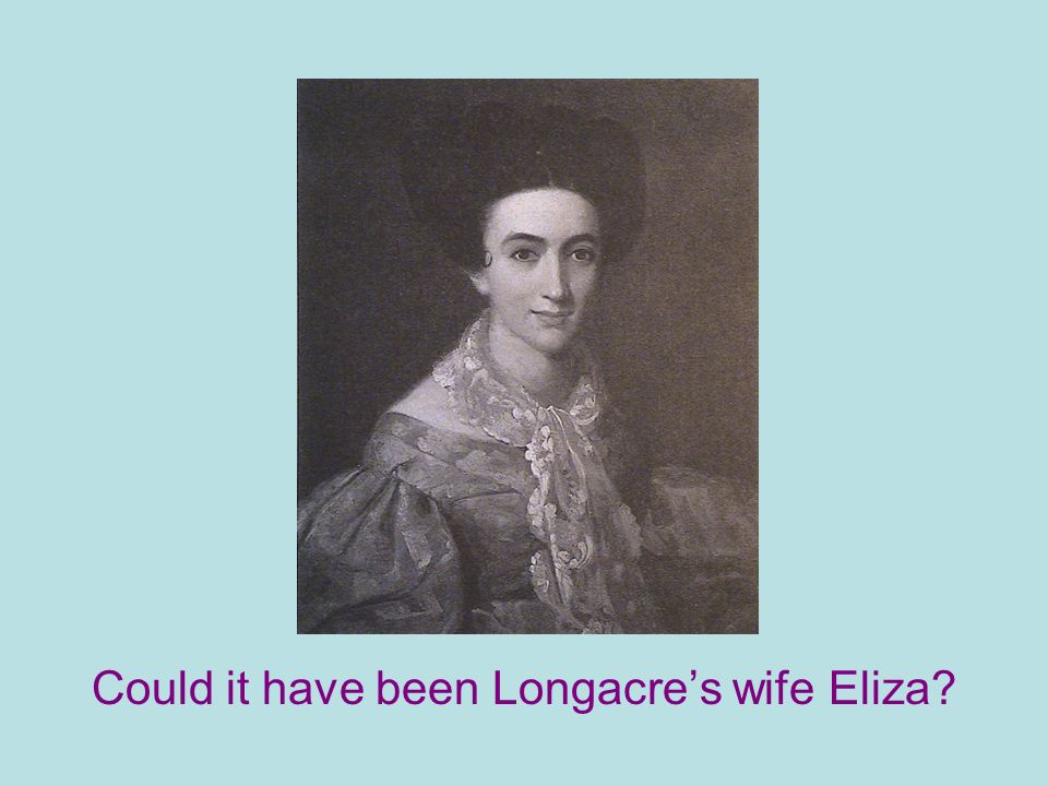 Could it have been Longacres wife Eliza?