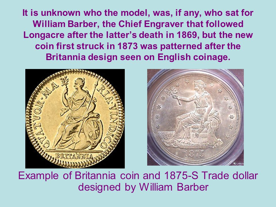 It is unknown who the model, was, if any, who sat for William Barber, the Chief Engraver that followed Longacre after the latters death in 1869, but the new coin first struck in 1873 was patterned after the Britannia design seen on English coinage.