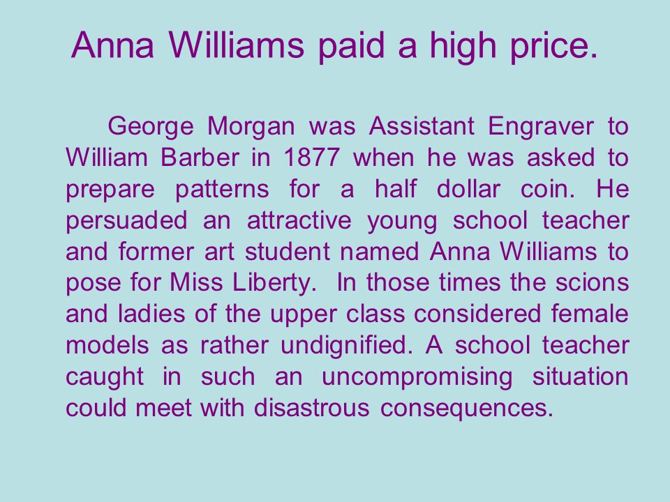 Anna Williams paid a high price. George Morgan was Assistant Engraver to William Barber in 1877 when he was asked to prepare patterns for a half dolla