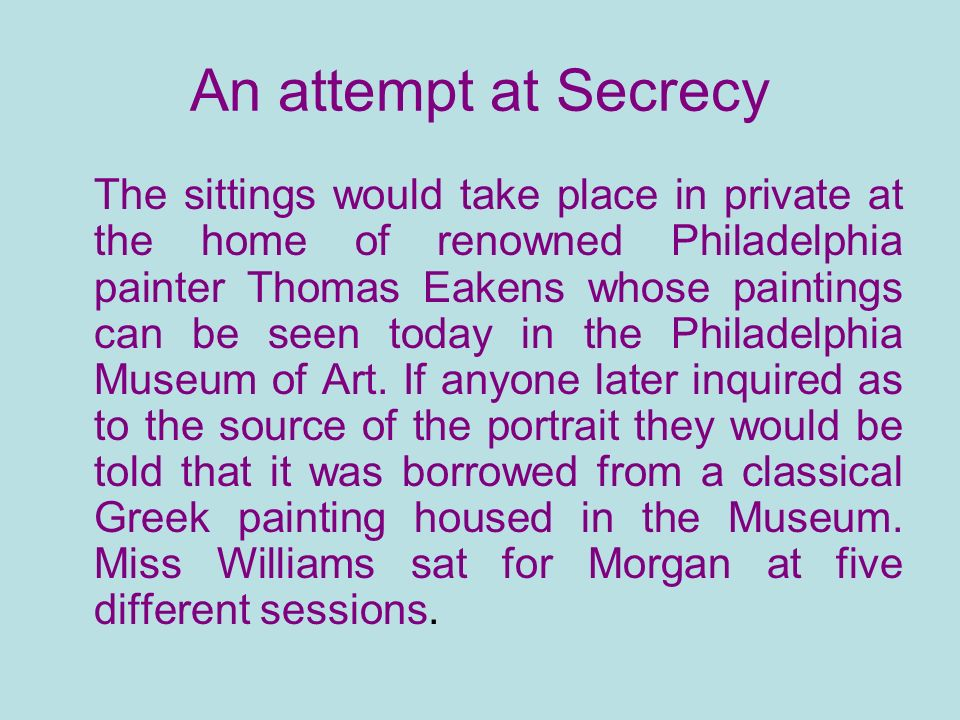 An attempt at Secrecy The sittings would take place in private at the home of renowned Philadelphia painter Thomas Eakens whose paintings can be seen today in the Philadelphia Museum of Art.