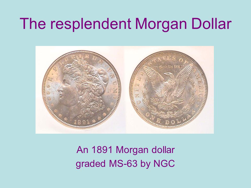 The resplendent Morgan Dollar An 1891 Morgan dollar graded MS-63 by NGC