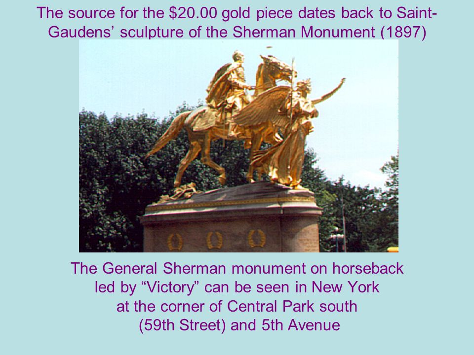 The source for the $20.00 gold piece dates back to Saint- Gaudens sculpture of the Sherman Monument (1897) The General Sherman monument on horseback led by Victory can be seen in New York at the corner of Central Park south (59th Street) and 5th Avenue