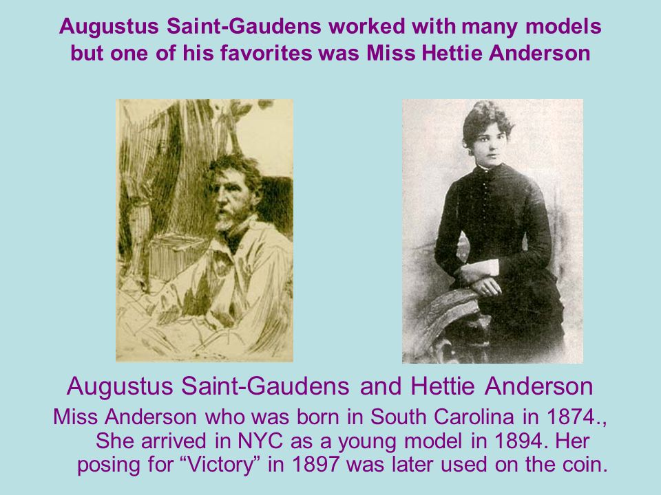 Augustus Saint-Gaudens worked with many models but one of his favorites was Miss Hettie Anderson Augustus Saint-Gaudens and Hettie Anderson Miss Anderson who was born in South Carolina in 1874., She arrived in NYC as a young model in 1894.