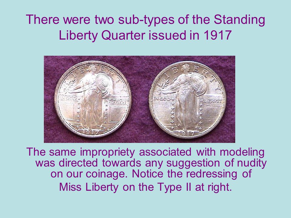 There were two sub-types of the Standing Liberty Quarter issued in 1917 The same impropriety associated with modeling was directed towards any suggestion of nudity on our coinage.