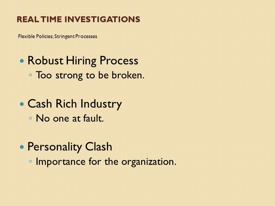 REAL TIME INVESTIGATIONS Flexible Policies; Stringent Processes Robust Hiring Process Too strong to be broken.