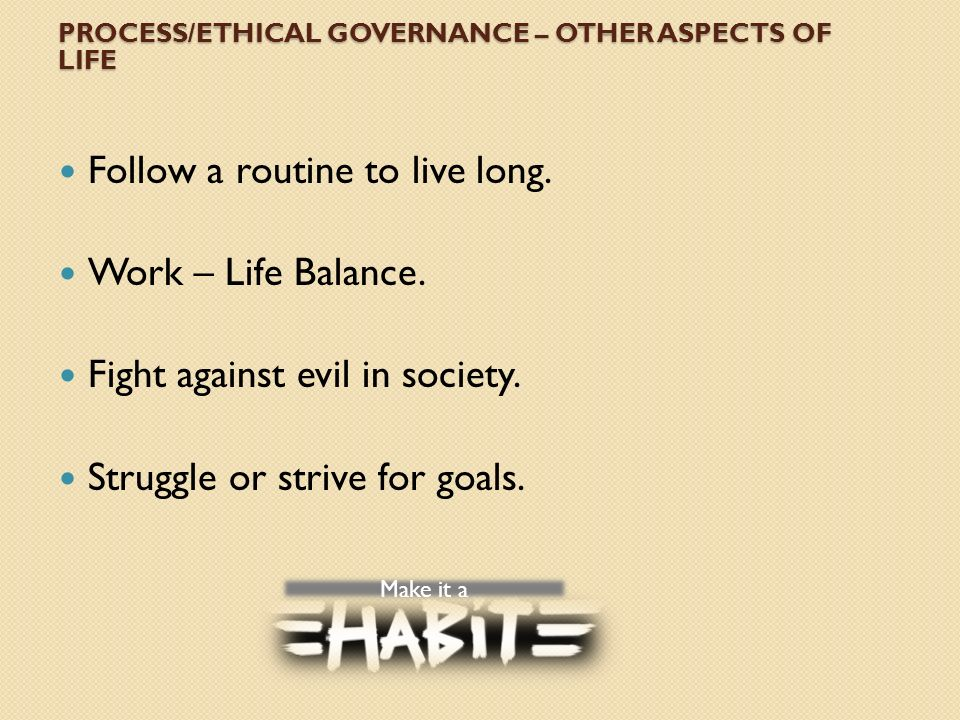 PROCESS/ETHICAL GOVERNANCE – OTHER ASPECTS OF LIFE Follow a routine to live long.