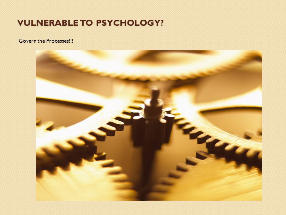 VULNERABLE TO PSYCHOLOGY Govern the Processes!!!