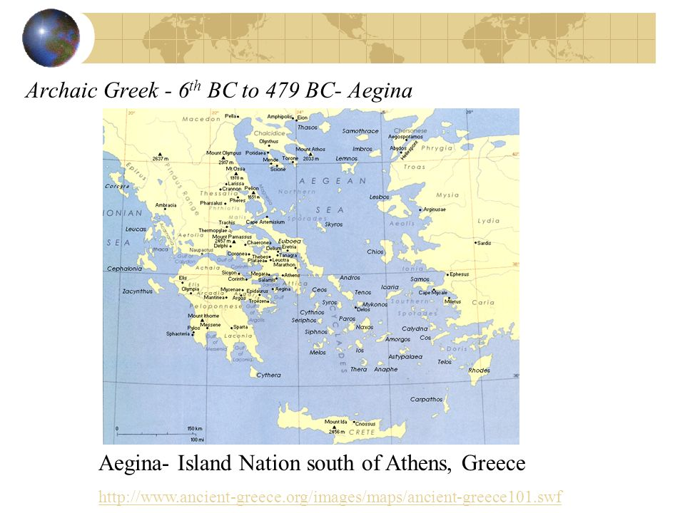 Archaic Greek - 6 th BC to 479 BC- Aegina Aegina- Island Nation south of Athens, Greece http://www.ancient-greece.org/images/maps/ancient-greece101.sw
