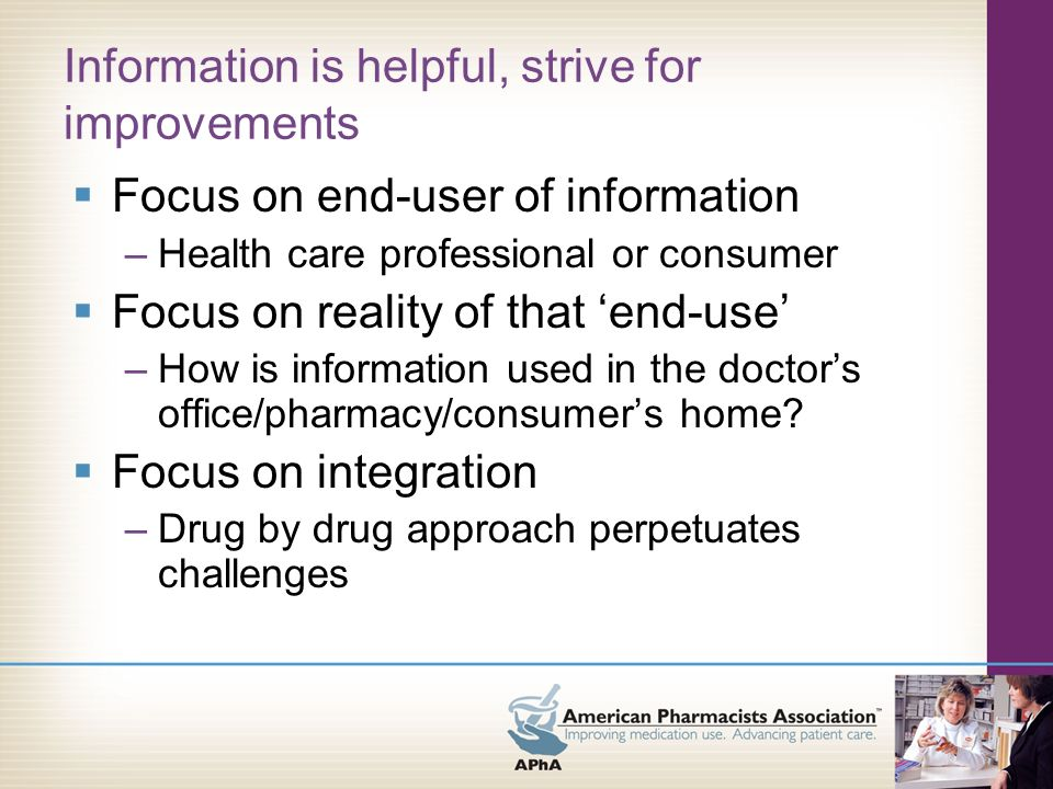 Information is helpful, strive for improvements Focus on end-user of information –Health care professional or consumer Focus on reality of that end-use –How is information used in the doctors office/pharmacy/consumers home.