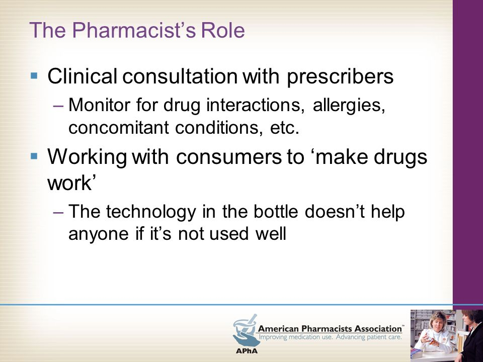 The Pharmacists Role Clinical consultation with prescribers –Monitor for drug interactions, allergies, concomitant conditions, etc.