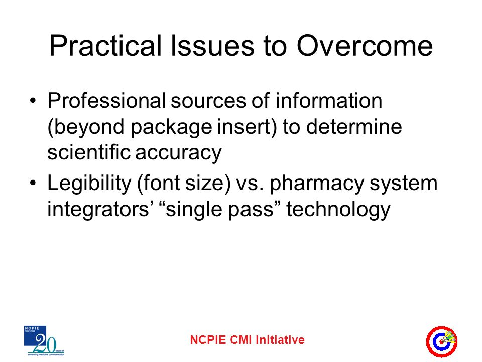 NCPIE CMI Initiative Practical Issues to Overcome Professional sources of information (beyond package insert) to determine scientific accuracy Legibility (font size) vs.